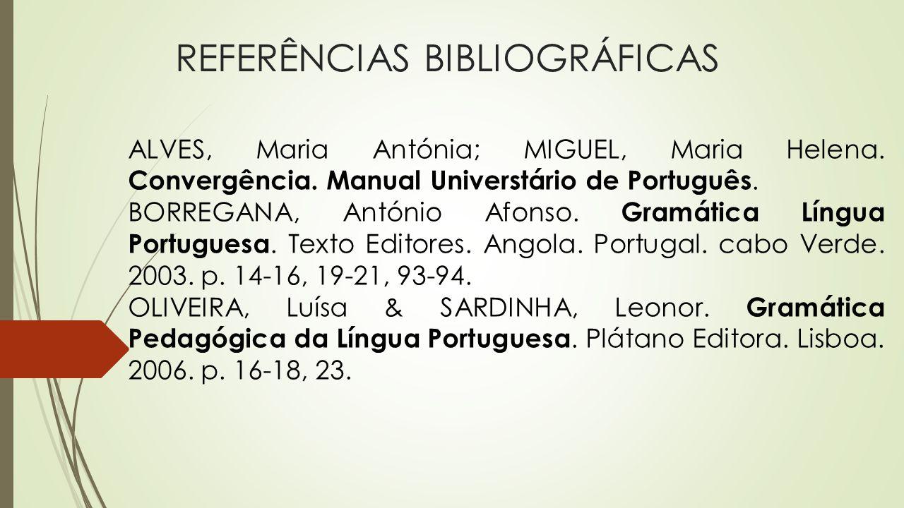 REFERÊNCIAS BIBLIOGRÁFICAS ALVES, Maria Antónia; MIGUEL, Maria Helena. Convergência. Manual Universtário de Português. BORREGANA, António Afonso. Gram