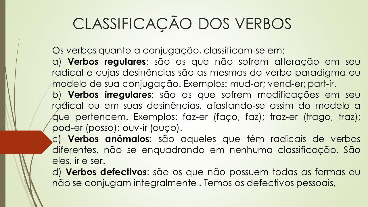 CLASSIFICAÇÃO DOS VERBOS Os verbos quanto a conjugação, classificam-se em: a) Verbos regulares : são os que não sofrem alteração em seu radical e cuja