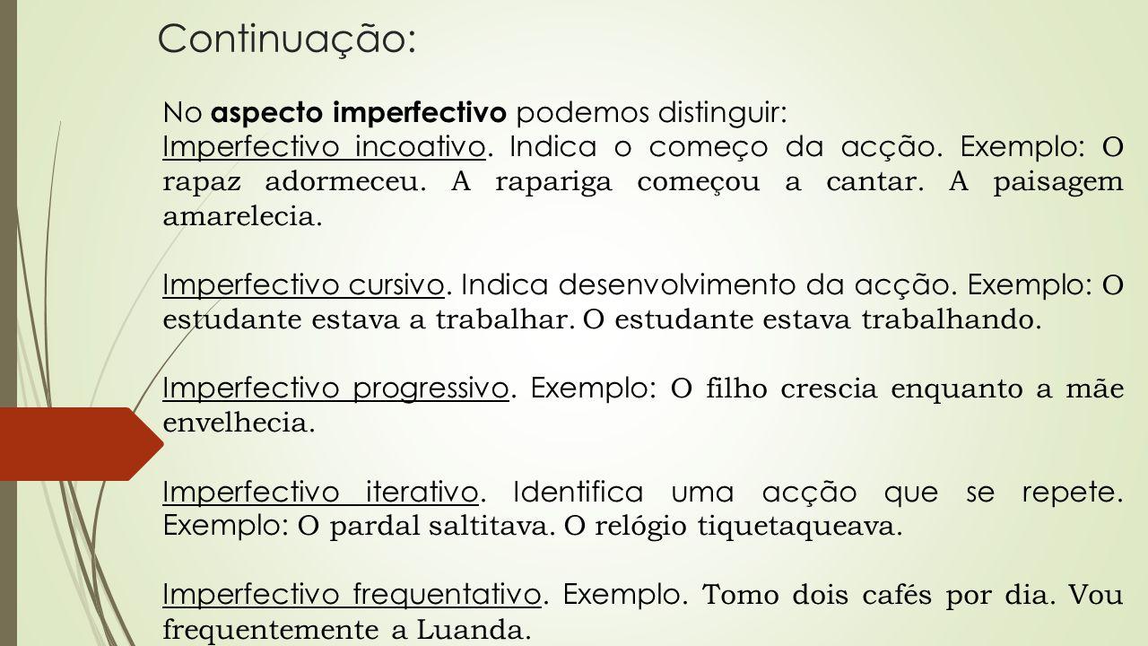 Continuação: No aspecto imperfectivo podemos distinguir: Imperfectivo incoativo. Indica o começo da acção. Exemplo: O rapaz adormeceu. A rapariga come