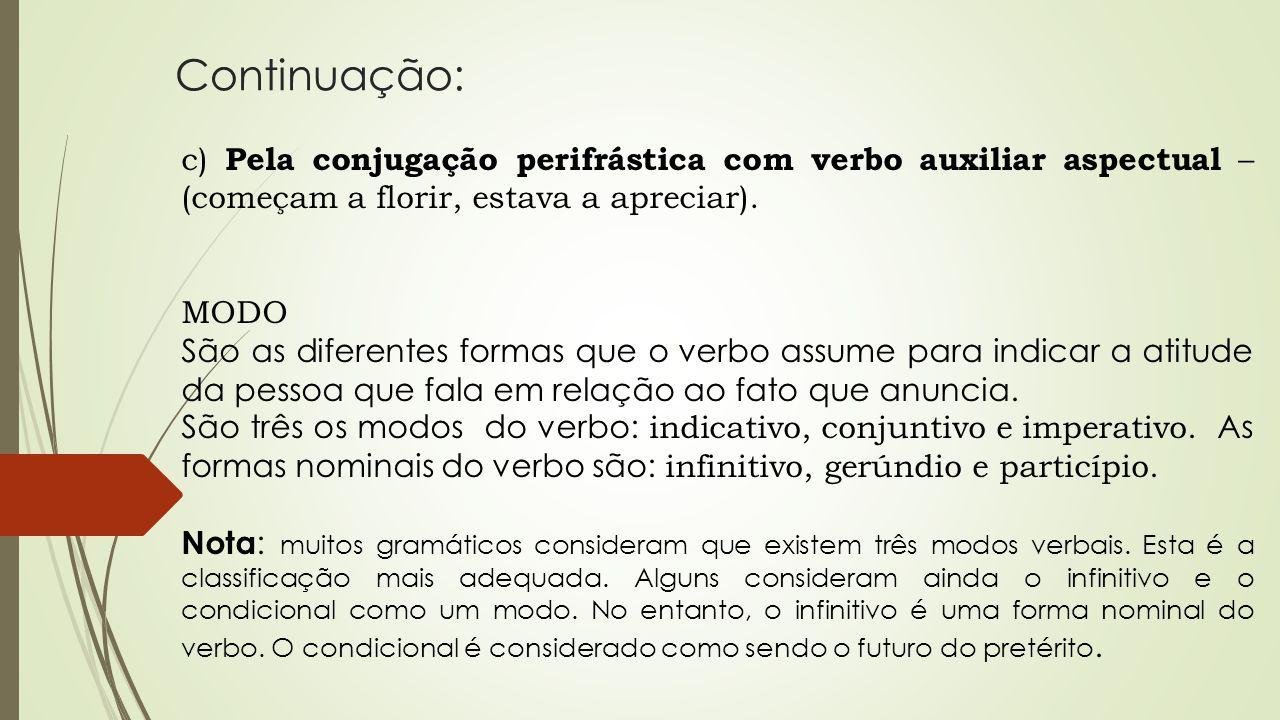 Continuação: c) Pela conjugação perifrástica com verbo auxiliar aspectual – (começam a florir, estava a apreciar). MODO São as diferentes formas que o