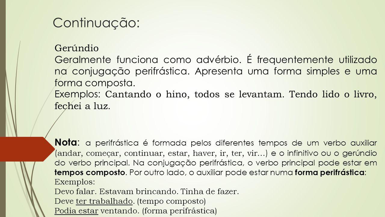 Continuação: Gerúndio Geralmente funciona como advérbio. É frequentemente utilizado na conjugação perifrástica. Apresenta uma forma simples e uma form