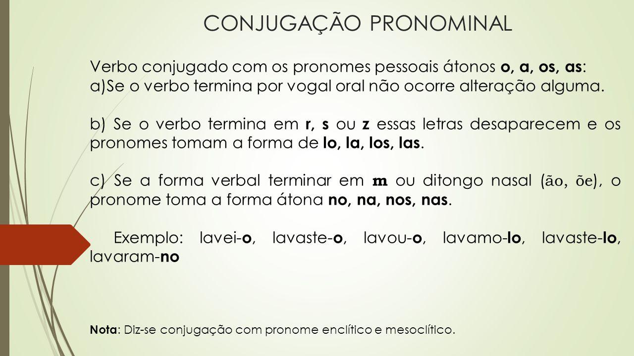 CONJUGAÇÃO PRONOMINAL Verbo conjugado com os pronomes pessoais átonos o, a, os, as : a)Se o verbo termina por vogal oral não ocorre alteração alguma.