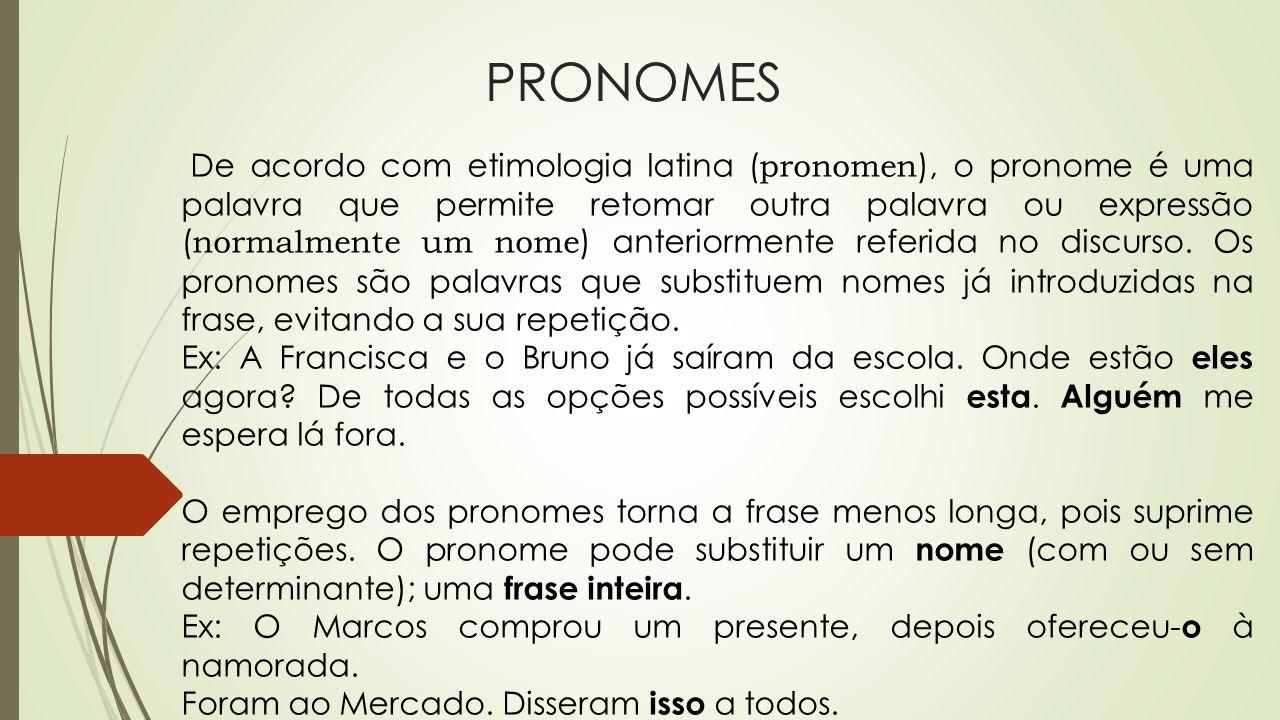 PRONOMES De acordo com etimologia latina ( pronomen ), o pronome é uma palavra que permite retomar outra palavra ou expressão ( normalmente um nome )