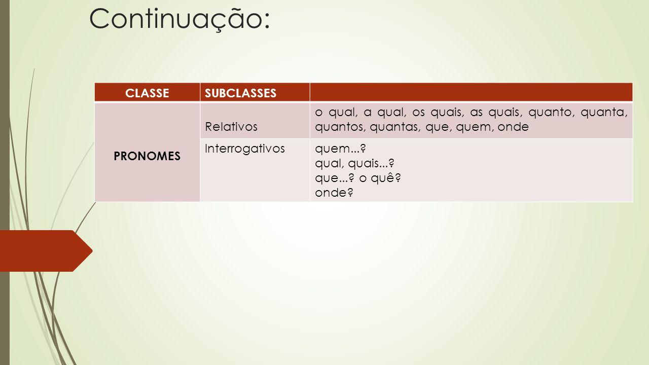 Continuação: CLASSESUBCLASSES PRONOMES Relativos o qual, a qual, os quais, as quais, quanto, quanta, quantos, quantas, que, quem, onde Interrogativosq