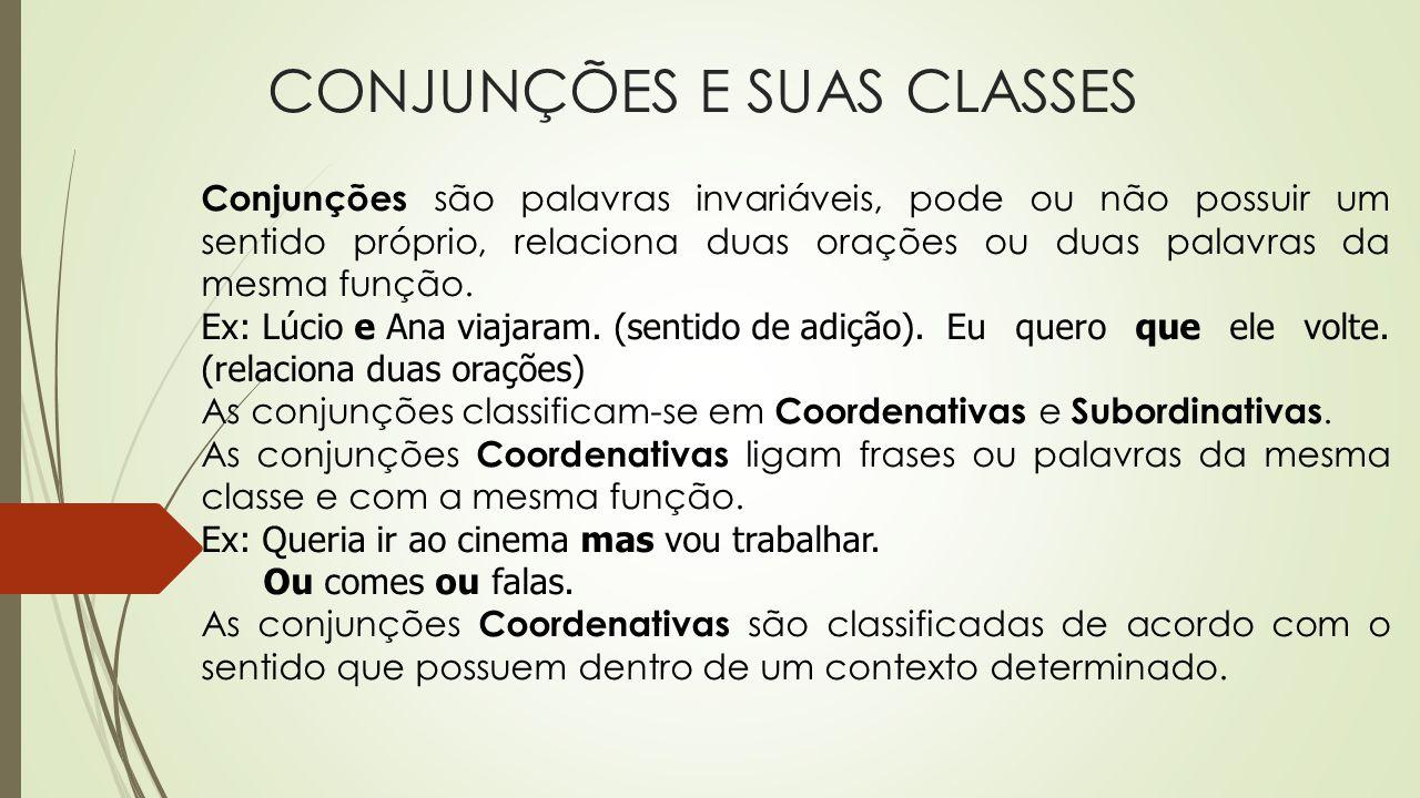 CONJUNÇÕES E SUAS CLASSES Conjunções são palavras invariáveis, pode ou não possuir um sentido próprio, relaciona duas orações ou duas palavras da mesm