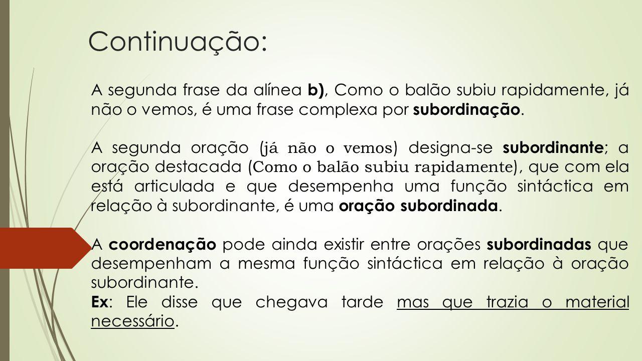 Continuação: A segunda frase da alínea b), Como o balão subiu rapidamente, já não o vemos, é uma frase complexa por subordinação. A segunda oração ( j