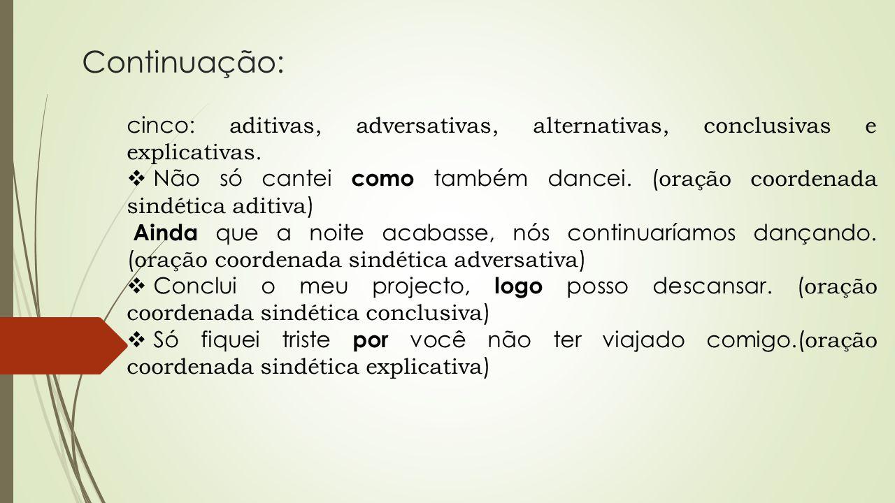 Continuação: cinco: aditivas, adversativas, alternativas, conclusivas e explicativas.  Não só cantei como também dancei. ( oração coordenada sindétic