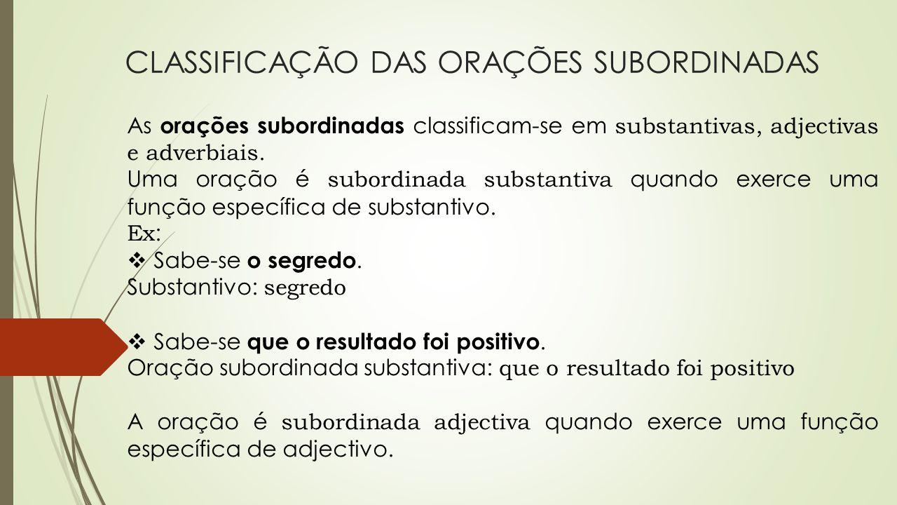 CLASSIFICAÇÃO DAS ORAÇÕES SUBORDINADAS As orações subordinadas classificam-se em substantivas, adjectivas e adverbiais. Uma oração é subordinada subst