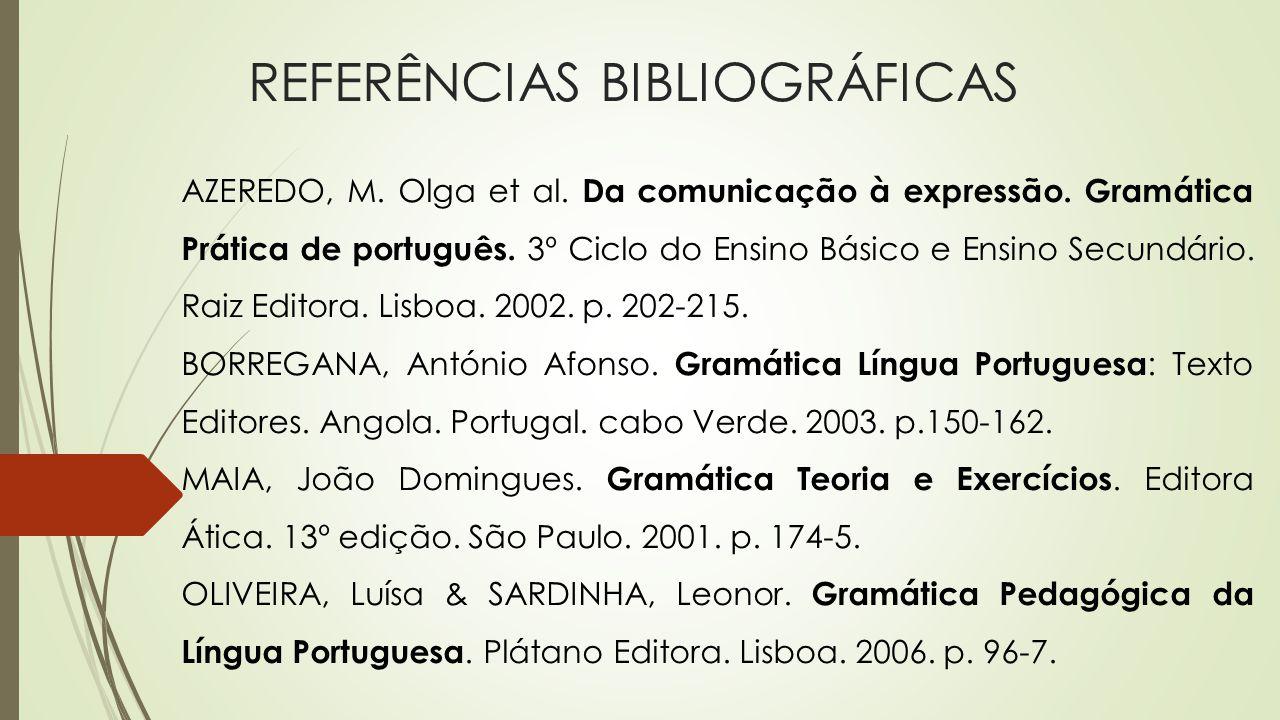 REFERÊNCIAS BIBLIOGRÁFICAS AZEREDO, M. Olga et al. Da comunicação à expressão. Gramática Prática de português. 3º Ciclo do Ensino Básico e Ensino Secu