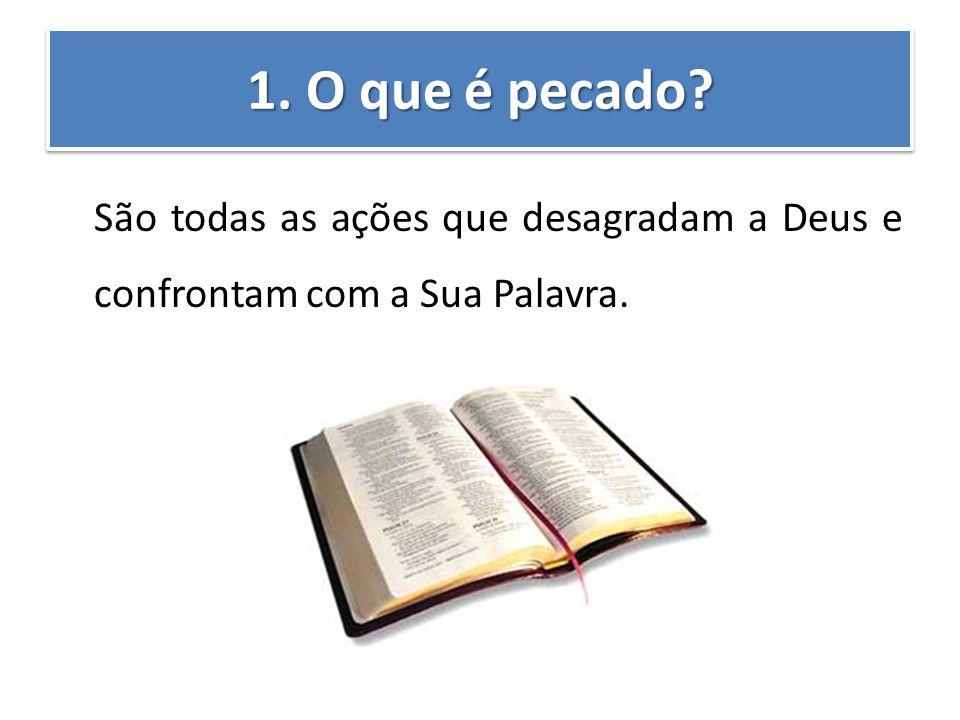 1. O que é pecado? São todas as ações que desagradam a Deus e confrontam com a Sua Palavra.