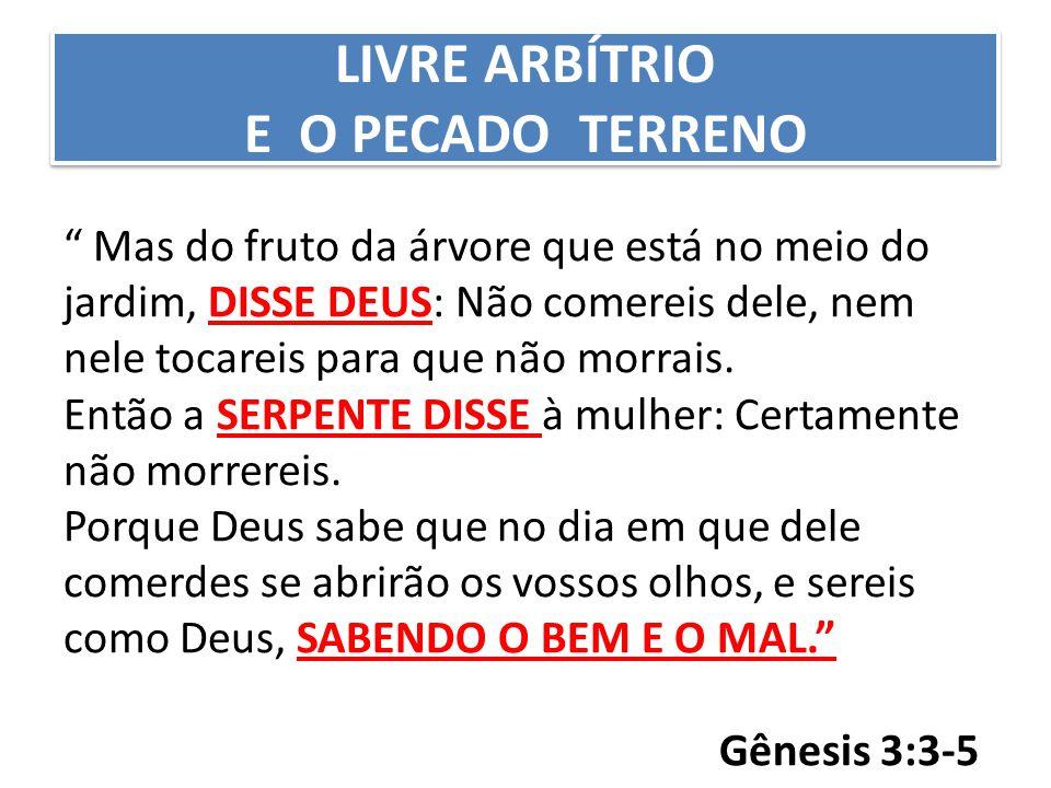 LIVRE ARBÍTRIO E O PECADO TERRENO Mas do fruto da árvore que está no meio do jardim, DISSE DEUS: Não comereis dele, nem nele tocareis para que não morrais.