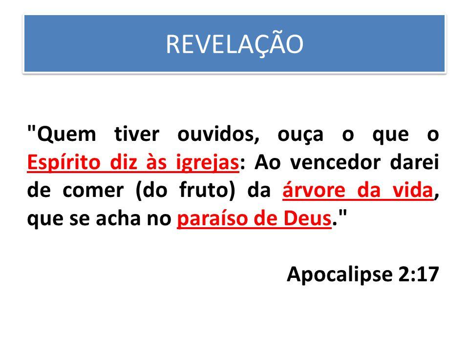 REVELAÇÃO Quem tiver ouvidos, ouça o que o Espírito diz às igrejas: Ao vencedor darei de comer (do fruto) da árvore da vida, que se acha no paraíso de Deus. Apocalipse 2:17