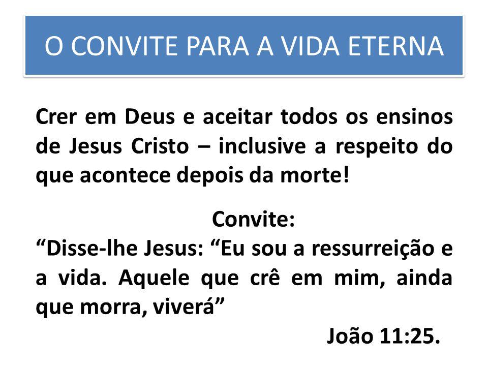 O CONVITE PARA A VIDA ETERNA Crer em Deus e aceitar todos os ensinos de Jesus Cristo – inclusive a respeito do que acontece depois da morte.