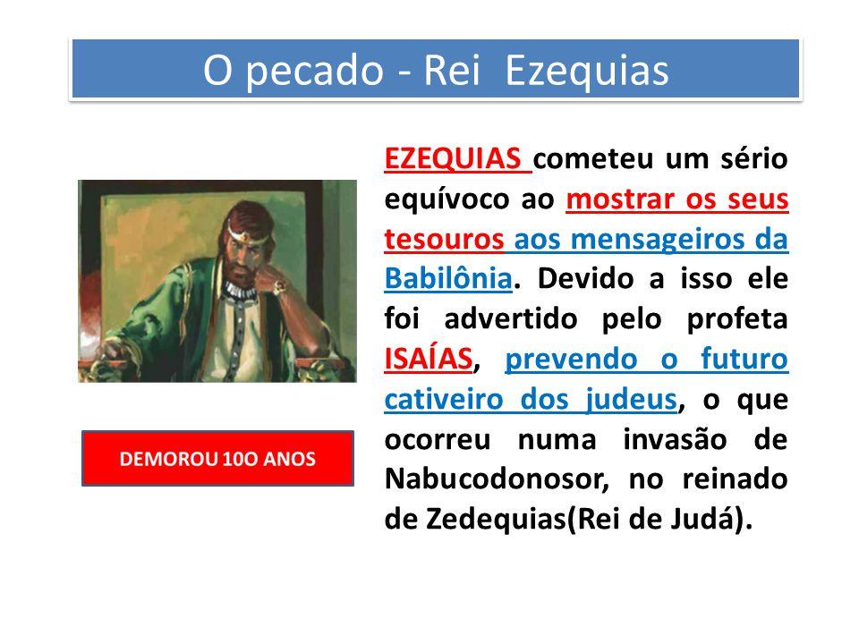 O pecado - Rei Ezequias EZEQUIAS cometeu um sério equívoco ao mostrar os seus tesouros aos mensageiros da Babilônia.