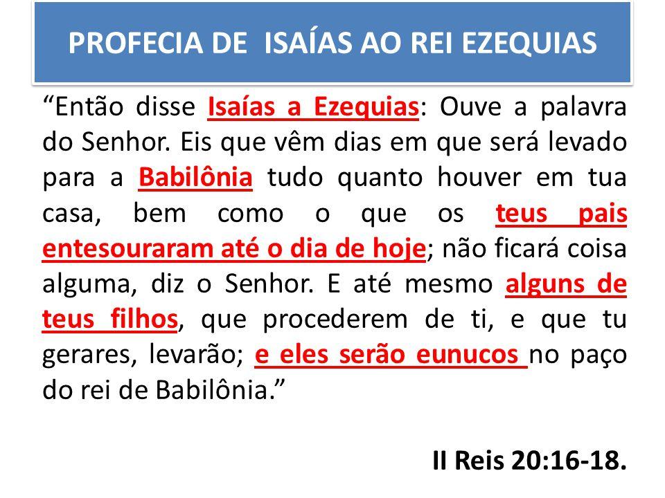 """PROFECIA DE ISAÍAS AO REI EZEQUIAS """"Então disse Isaías a Ezequias: Ouve a palavra do Senhor. Eis que vêm dias em que será levado para a Babilônia tudo"""