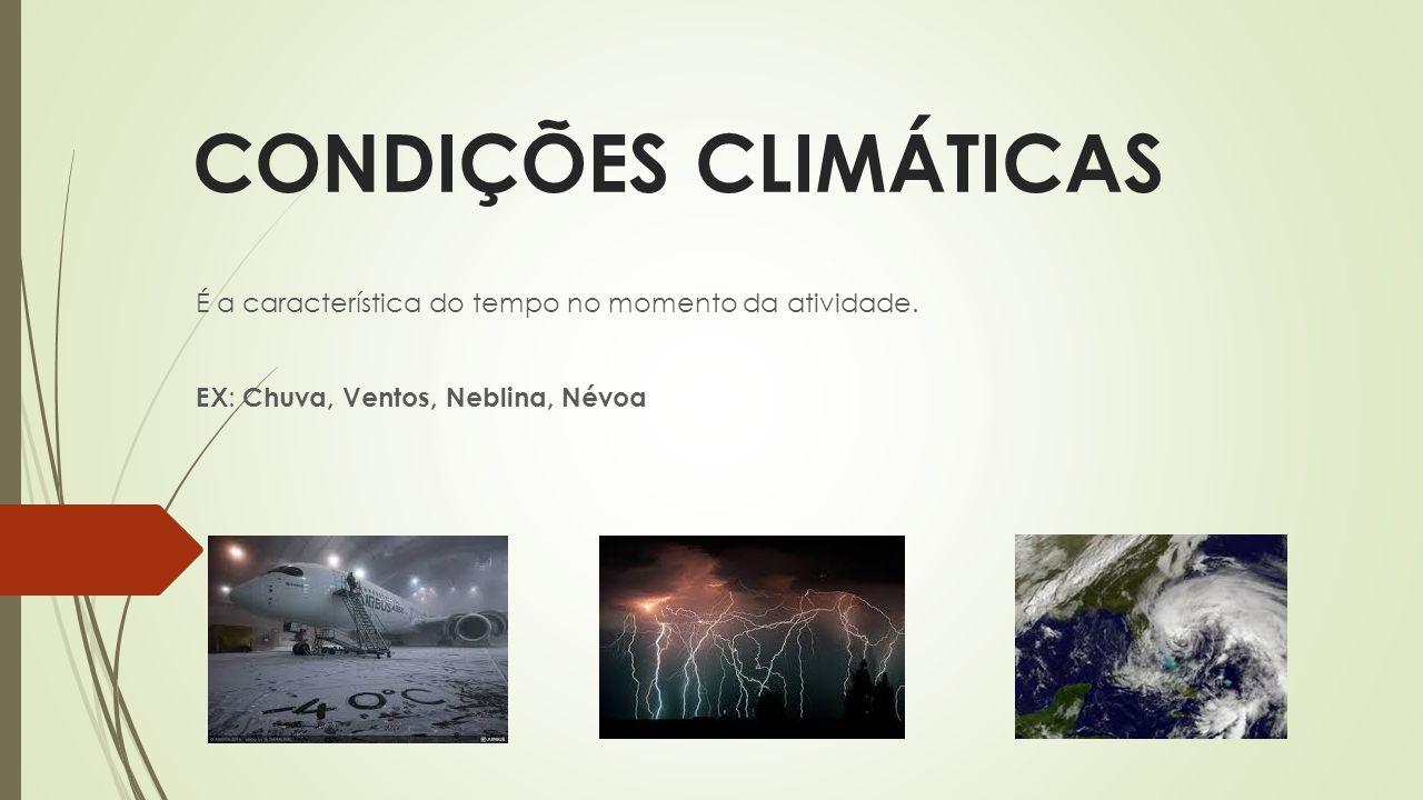 CONDIÇÕES CLIMÁTICAS É a característica do tempo no momento da atividade. EX : Chuva, Ventos, Neblina, Névoa
