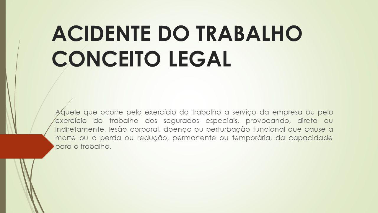 ACIDENTE DO TRABALHO CONCEITO LEGAL Aquele que ocorre pelo exercício do trabalho a serviço da empresa ou pelo exercício do trabalho dos segurados espe