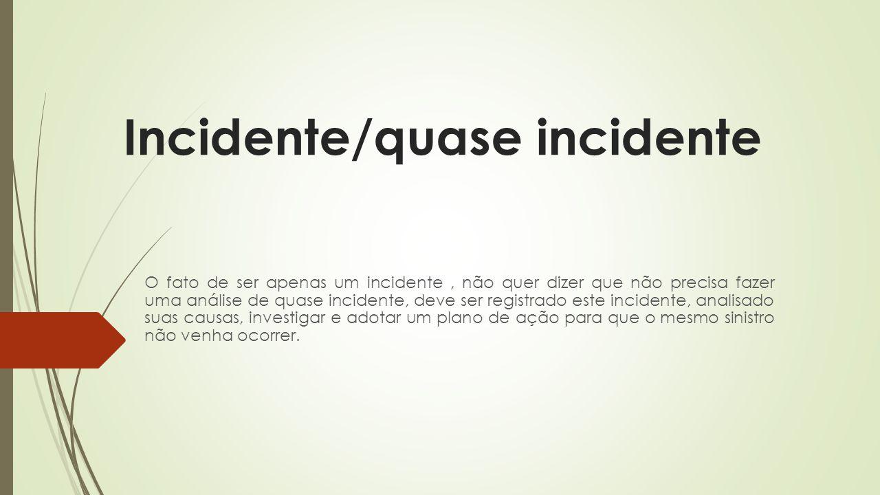Incidente/quase incidente O fato de ser apenas um incidente, não quer dizer que não precisa fazer uma análise de quase incidente, deve ser registrado