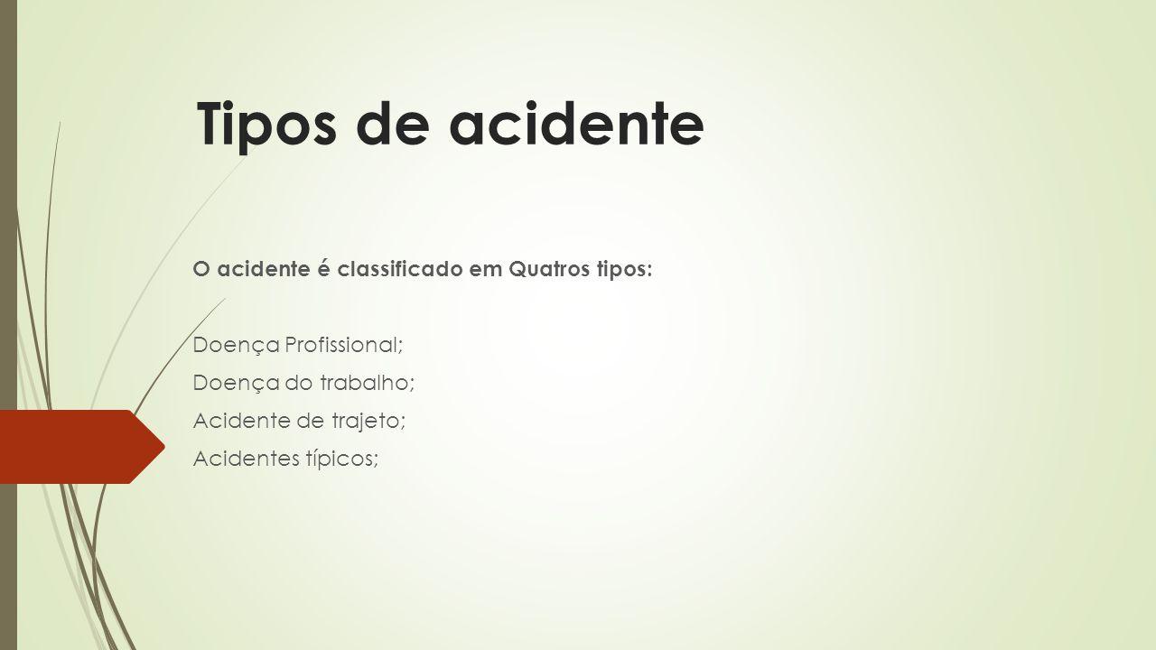 Tipos de acidente O acidente é classificado em Quatros tipos: Doença Profissional; Doença do trabalho; Acidente de trajeto; Acidentes típicos;