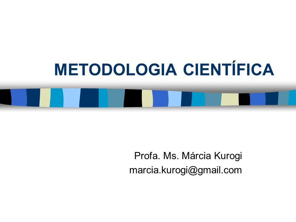 METODOLOGIA CIENTÍFICA Profa. Ms. Márcia Kurogi marcia.kurogi@gmail.com