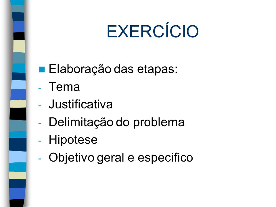 EXERCÍCIO Elaboração das etapas: - Tema - Justificativa - Delimitação do problema - Hipotese - Objetivo geral e especifico