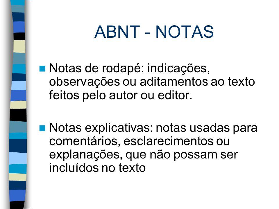ABNT - NOTAS Notas de rodapé: indicações, observações ou aditamentos ao texto feitos pelo autor ou editor. Notas explicativas: notas usadas para comen