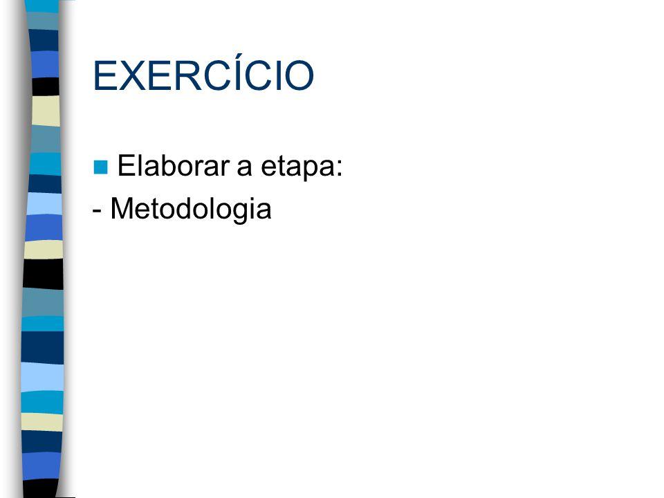 EXERCÍCIO Elaborar a etapa: - Metodologia