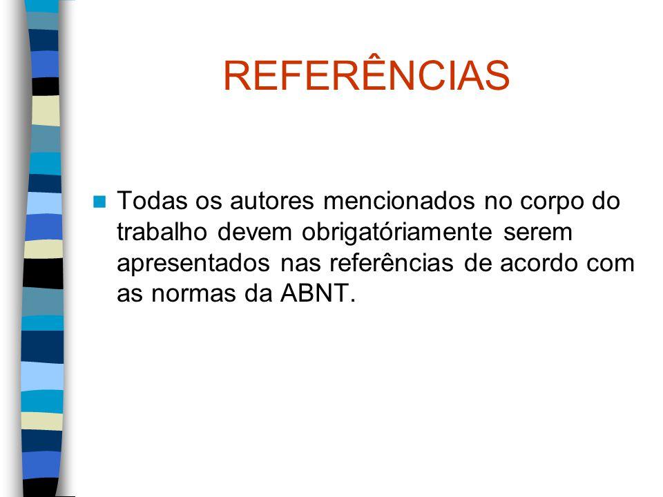 REFERÊNCIAS Todas os autores mencionados no corpo do trabalho devem obrigatóriamente serem apresentados nas referências de acordo com as normas da ABN