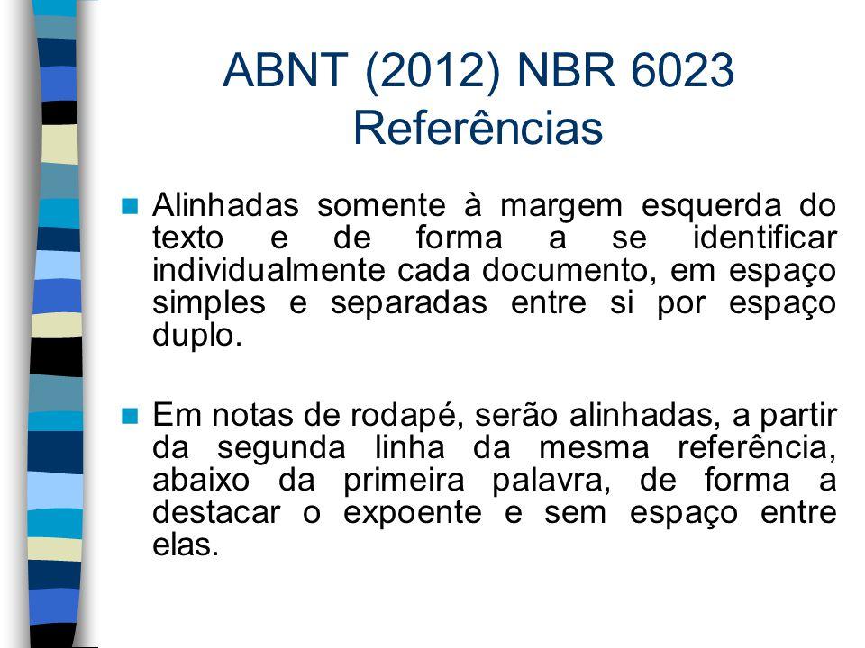 ABNT (2012) NBR 6023 Referências Alinhadas somente à margem esquerda do texto e de forma a se identificar individualmente cada documento, em espaço si