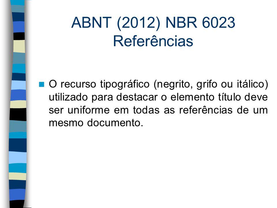 ABNT (2012) NBR 6023 Referências O recurso tipográfico (negrito, grifo ou itálico) utilizado para destacar o elemento título deve ser uniforme em toda