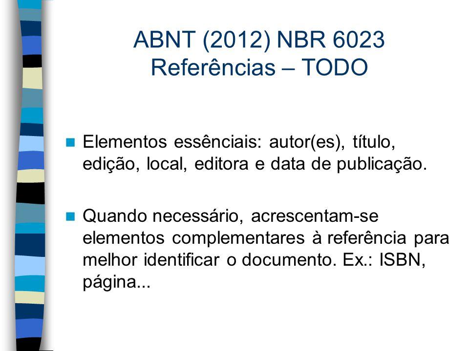 ABNT (2012) NBR 6023 Referências – TODO Elementos essênciais: autor(es), título, edição, local, editora e data de publicação. Quando necessário, acres