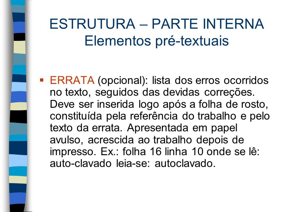 ESTRUTURA – PARTE INTERNA Elementos pré-textuais  ERRATA (opcional): lista dos erros ocorridos no texto, seguidos das devidas correções. Deve ser ins