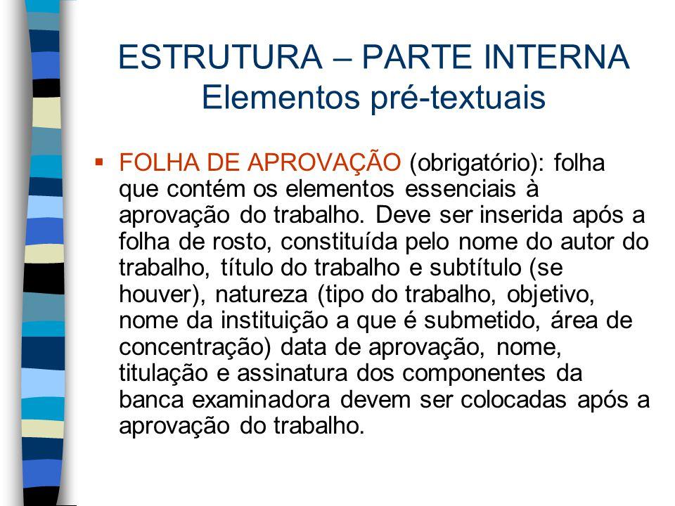ESTRUTURA – PARTE INTERNA Elementos pré-textuais  FOLHA DE APROVAÇÃO (obrigatório): folha que contém os elementos essenciais à aprovação do trabalho.