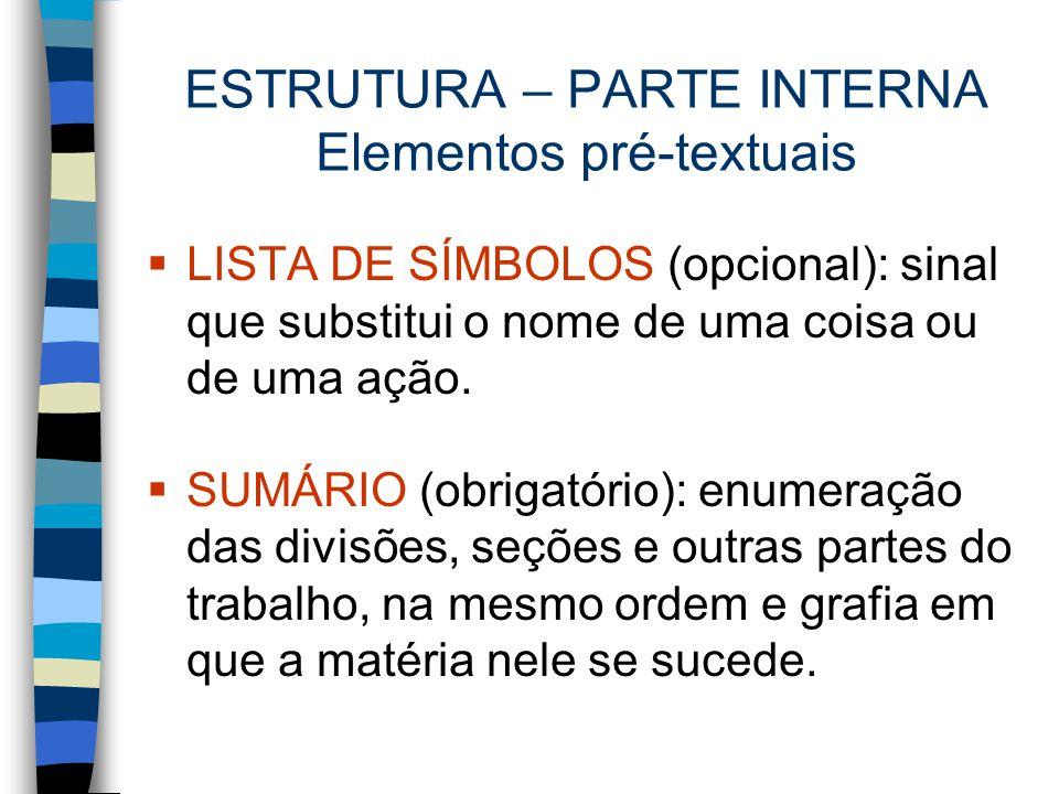 ESTRUTURA – PARTE INTERNA Elementos pré-textuais  LISTA DE SÍMBOLOS (opcional): sinal que substitui o nome de uma coisa ou de uma ação.  SUMÁRIO (ob
