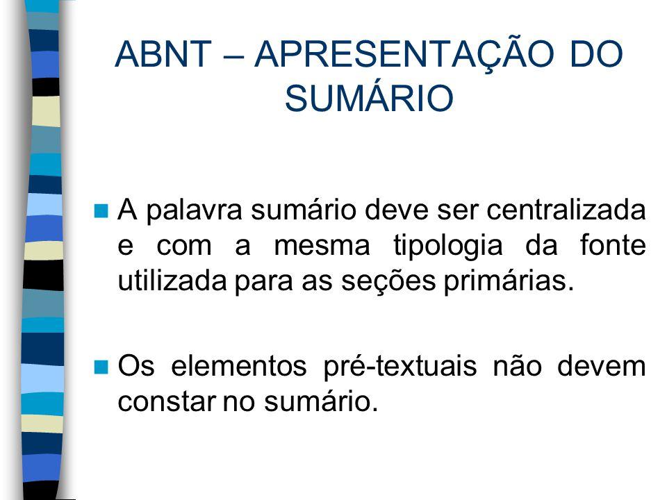ABNT – APRESENTAÇÃO DO SUMÁRIO A palavra sumário deve ser centralizada e com a mesma tipologia da fonte utilizada para as seções primárias. Os element
