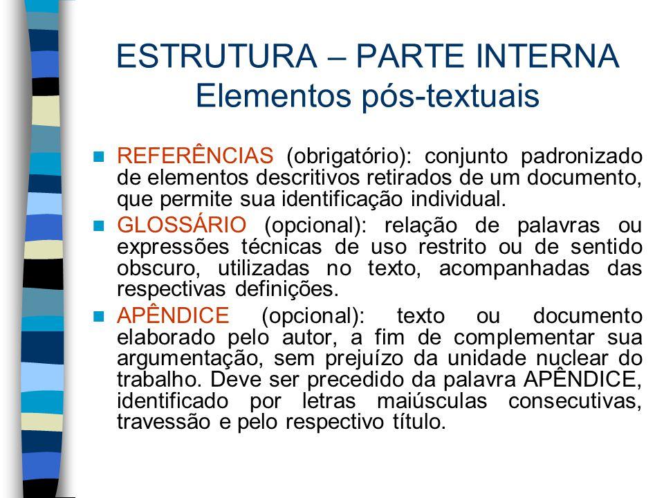 ESTRUTURA – PARTE INTERNA Elementos pós-textuais REFERÊNCIAS (obrigatório): conjunto padronizado de elementos descritivos retirados de um documento, q
