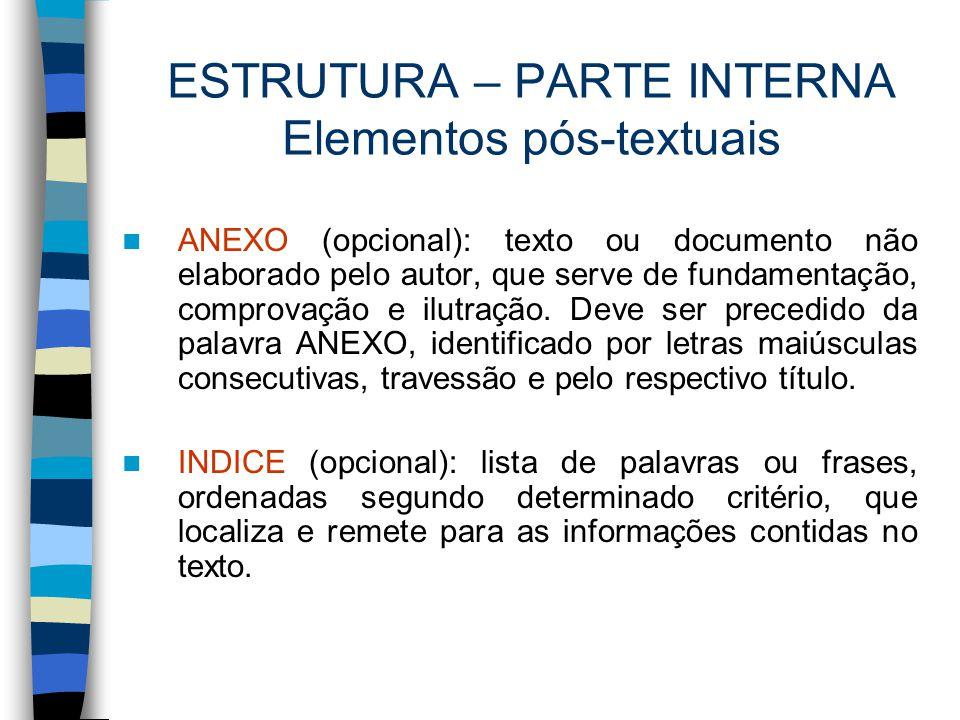ESTRUTURA – PARTE INTERNA Elementos pós-textuais ANEXO (opcional): texto ou documento não elaborado pelo autor, que serve de fundamentação, comprovaçã