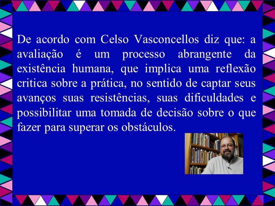 De acordo com Celso Vasconcellos diz que: a avaliação é um processo abrangente da existência humana, que implica uma reflexão critica sobre a prática,