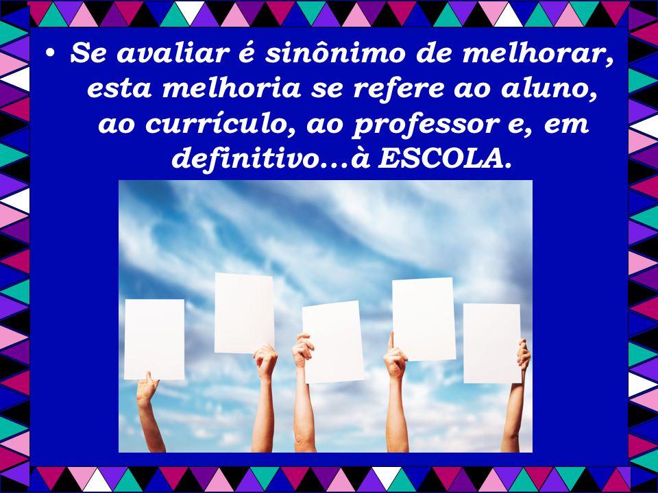 Se avaliar é sinônimo de melhorar, esta melhoria se refere ao aluno, ao currículo, ao professor e, em definitivo...à ESCOLA.