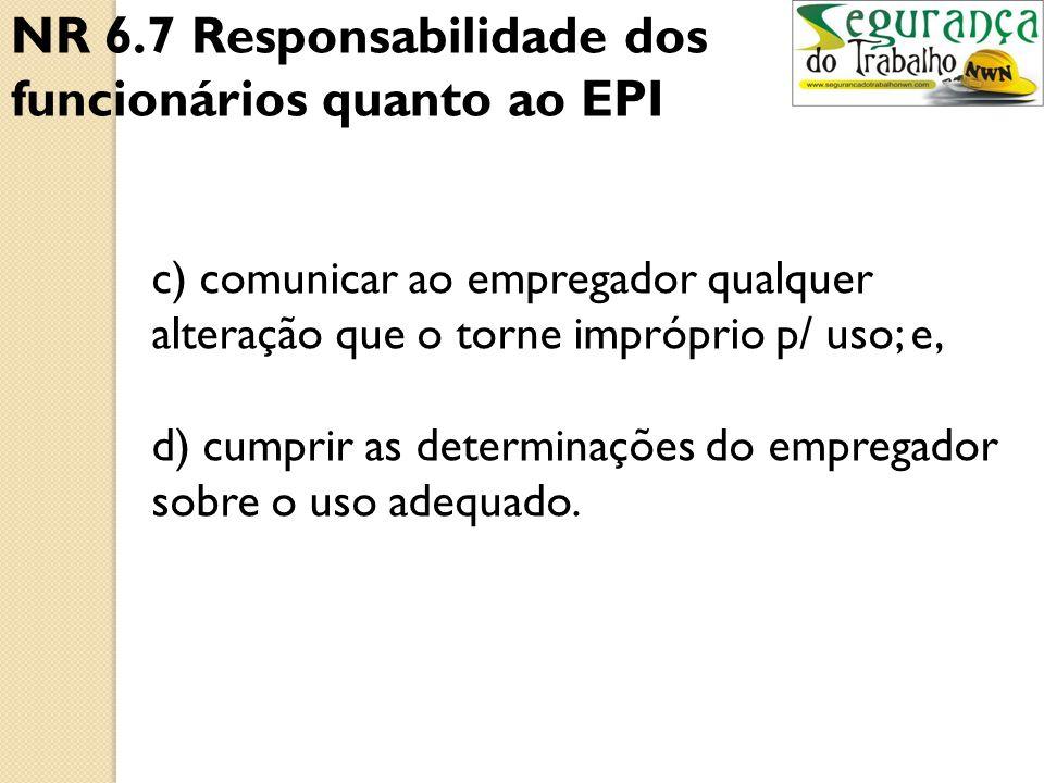 NR 6.7.1 Cabe ao empregado quanto ao EPI: a)usar, utilizando-o apenas para a finalidade a que se destina; b) responsabilizar-se pela guarda e conserva