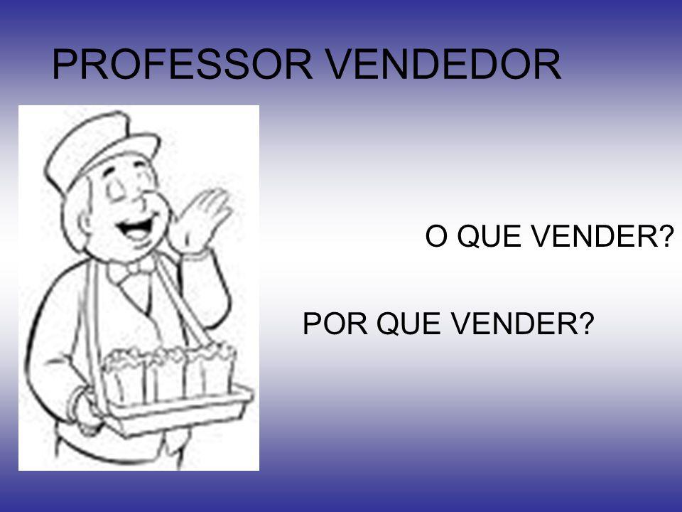 PROFESSOR VENDEDOR O QUE VENDER? POR QUE VENDER?