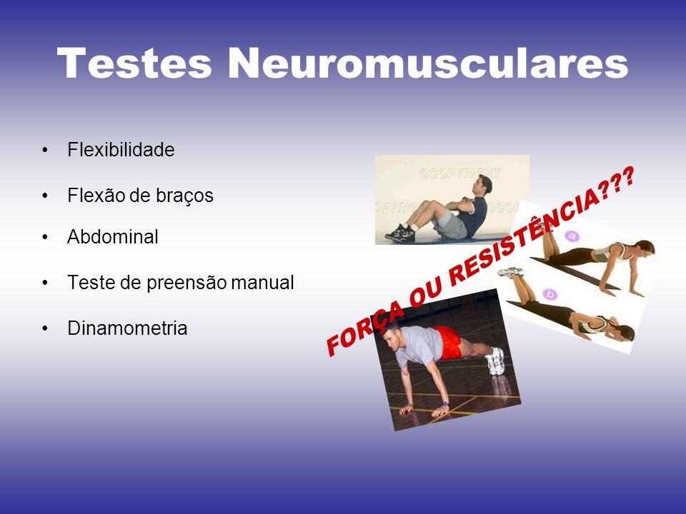 Testes Neuromusculares Flexibilidade Flexão de braços Abdominal Teste de preensão manual Dinamometria FORÇA OU RESISTÊNCIA???