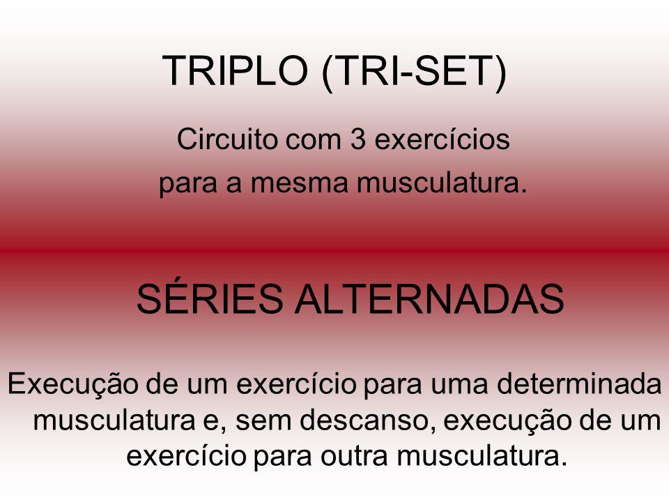 TRIPLO (TRI-SET) Circuito com 3 exercícios para a mesma musculatura. SÉRIES ALTERNADAS Execução de um exercício para uma determinada musculatura e, se