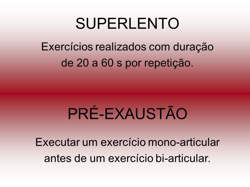 SUPERLENTO Exercícios realizados com duração de 20 a 60 s por repetição. PRÉ-EXAUSTÃO Executar um exercício mono-articular antes de um exercício bi-ar