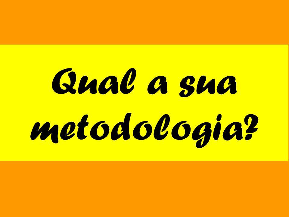 Qual a sua metodologia?