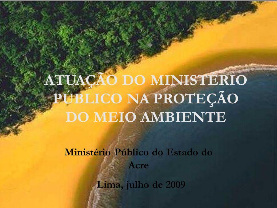 ATUAÇÃO DO MINISTÉRIO PÚBLICO NA PROTEÇÃO DO MEIO AMBIENTE Ministério Público do Estado do Acre Lima, julho de 2009