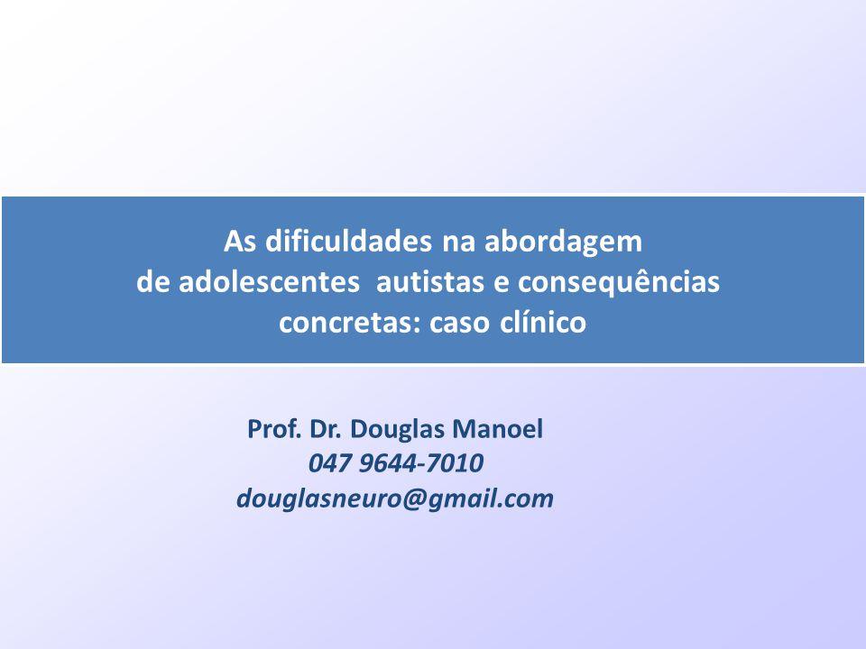 Prof. Dr. Douglas Manoel 047 9644-7010 douglasneuro@gmail.com As dificuldades na abordagem de adolescentes autistas e consequências concretas: caso cl