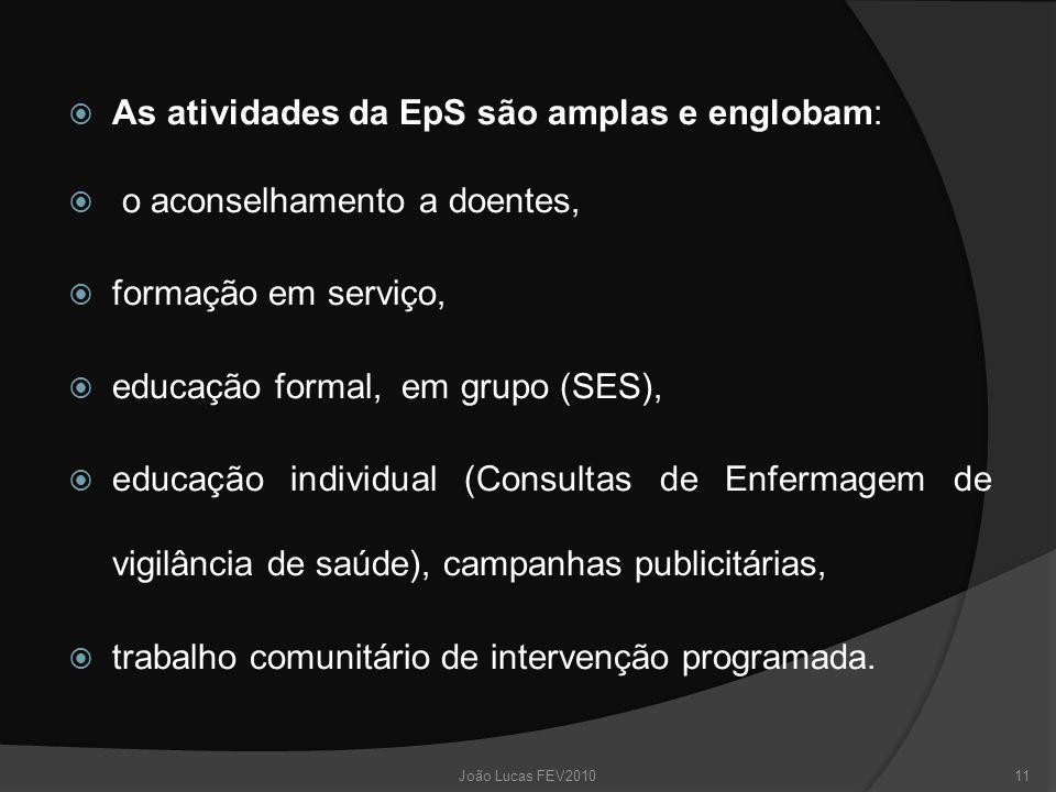  As atividades da EpS são amplas e englobam:  o aconselhamento a doentes,  formação em serviço,  educação formal, em grupo (SES),  educação individual (Consultas de Enfermagem de vigilância de saúde), campanhas publicitárias,  trabalho comunitário de intervenção programada.