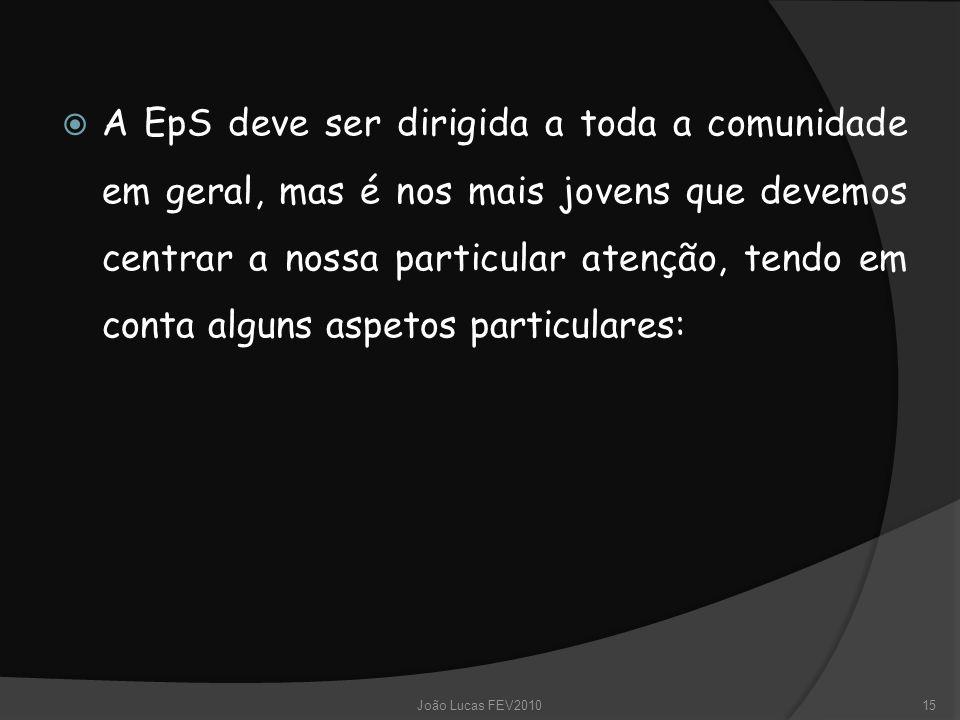  A EpS deve ser dirigida a toda a comunidade em geral, mas é nos mais jovens que devemos centrar a nossa particular atenção, tendo em conta alguns aspetos particulares: 15João Lucas FEV2010
