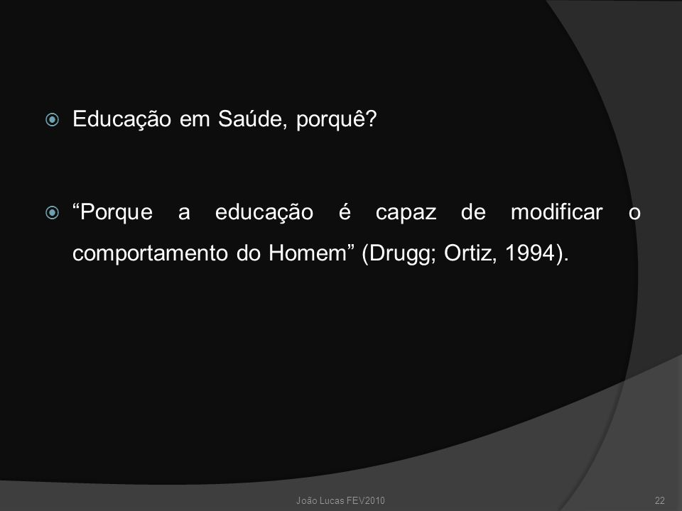 """ Educação em Saúde, porquê?  """"Porque a educação é capaz de modificar o comportamento do Homem"""" (Drugg; Ortiz, 1994). 22João Lucas FEV2010"""